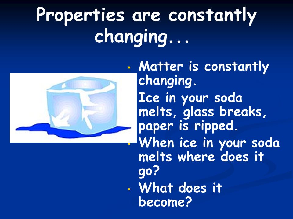 Properties are constantly changing...