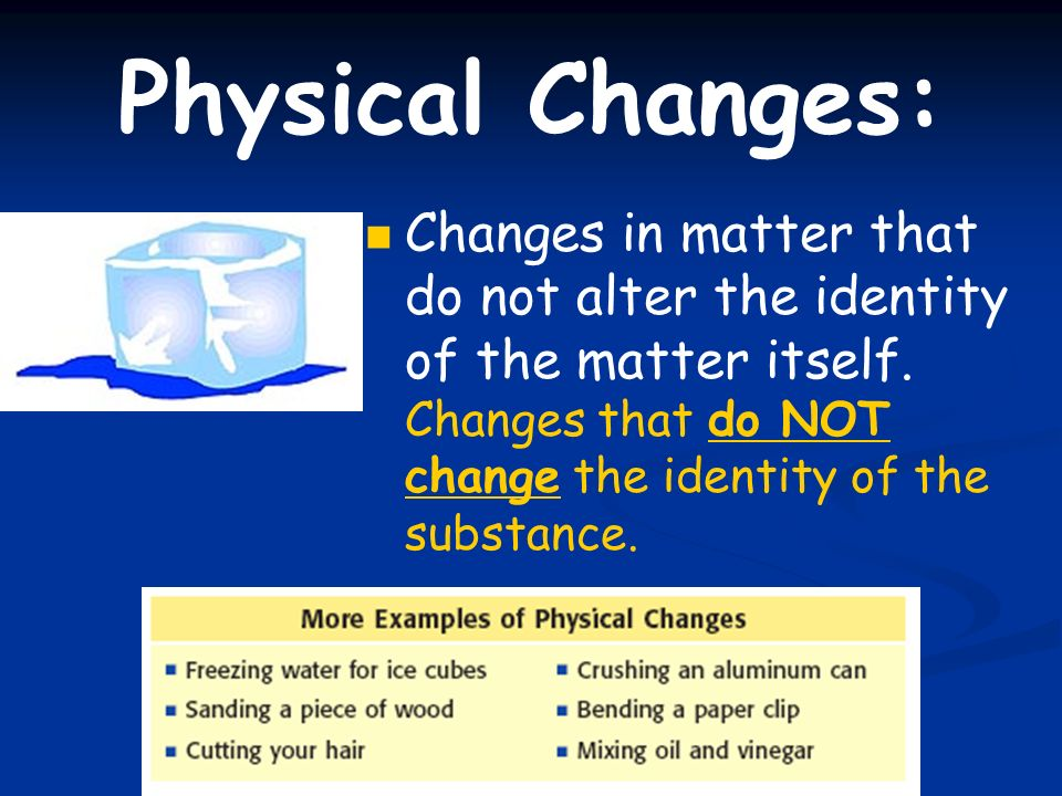 Physical Changes: Changes in matter that do not alter the identity of the matter itself.