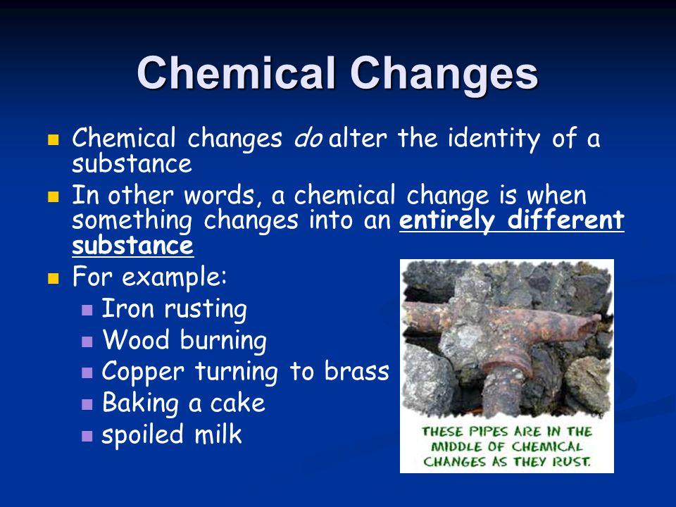 Chemical Changes Chemical changes do alter the identity of a substance