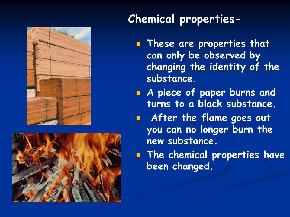 Chemical properties- These are properties that can only be observed by changing the identity of the substance.
