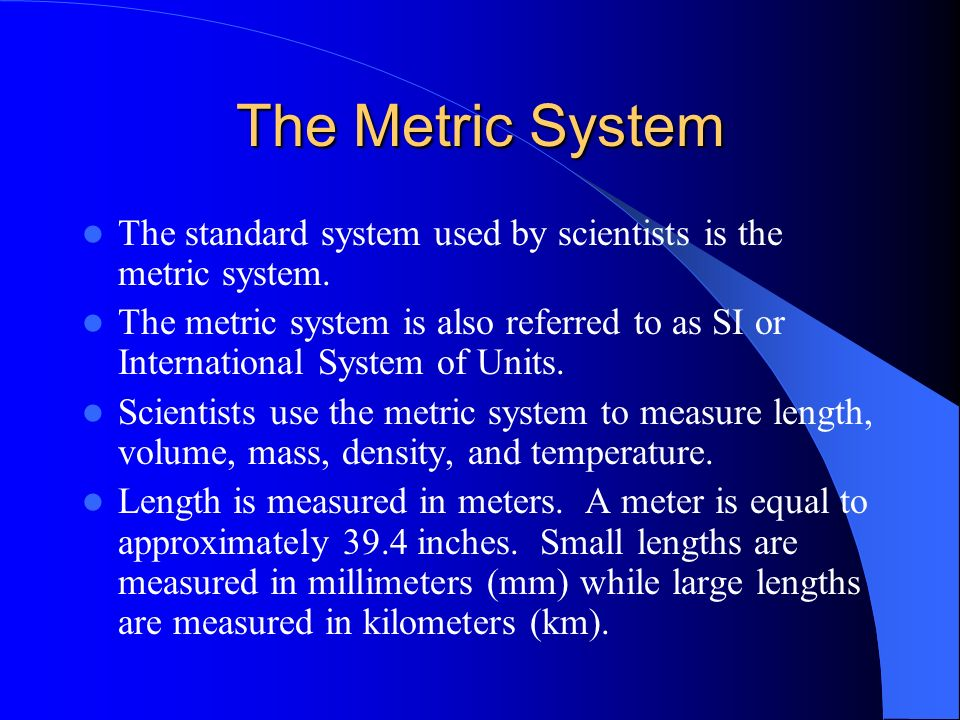 The Metric System The standard system used by scientists is the metric system.