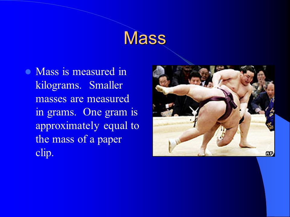 Mass Mass is measured in kilograms. Smaller masses are measured in grams.