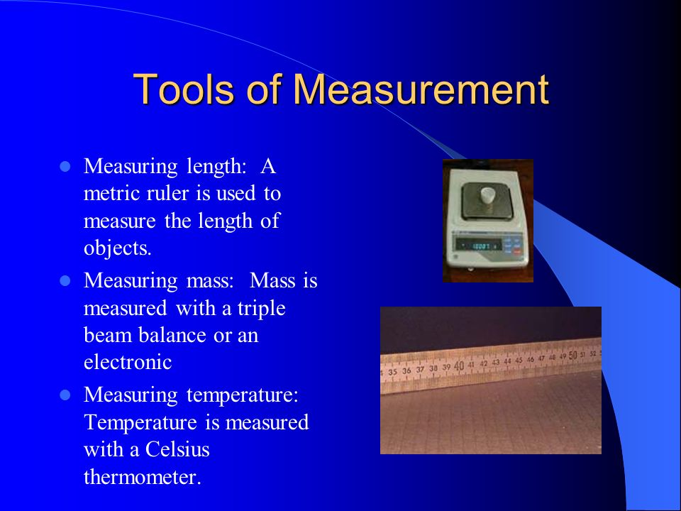 Tools of Measurement Measuring length: A metric ruler is used to measure the length of objects.