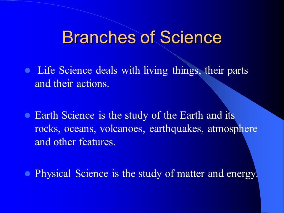 Branches of Science Life Science deals with living things, their parts and their actions.