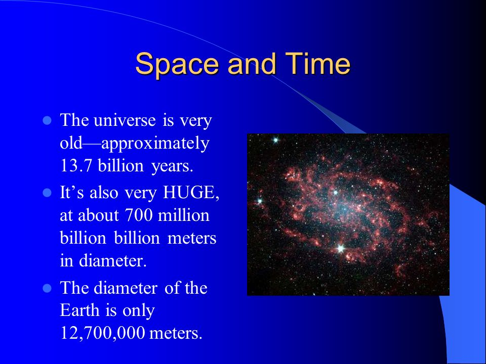 Space and Time The universe is very old—approximately 13.7 billion years.
