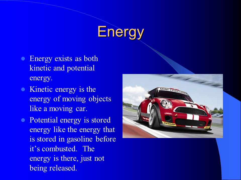 Energy Energy exists as both kinetic and potential energy.