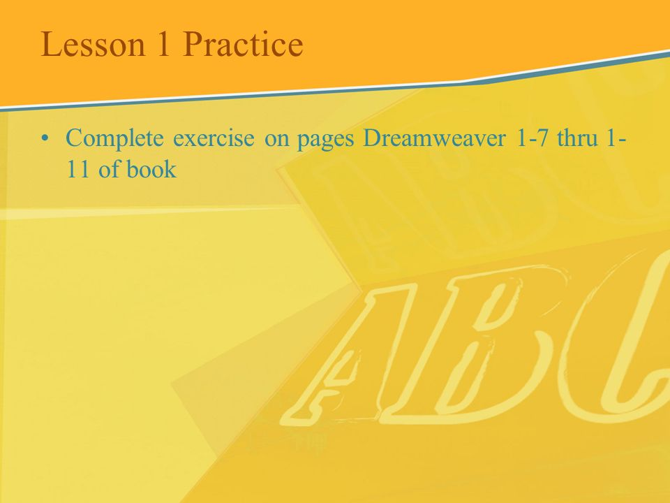 Lesson 1 Practice Complete exercise on pages Dreamweaver 1-7 thru 1-11 of book