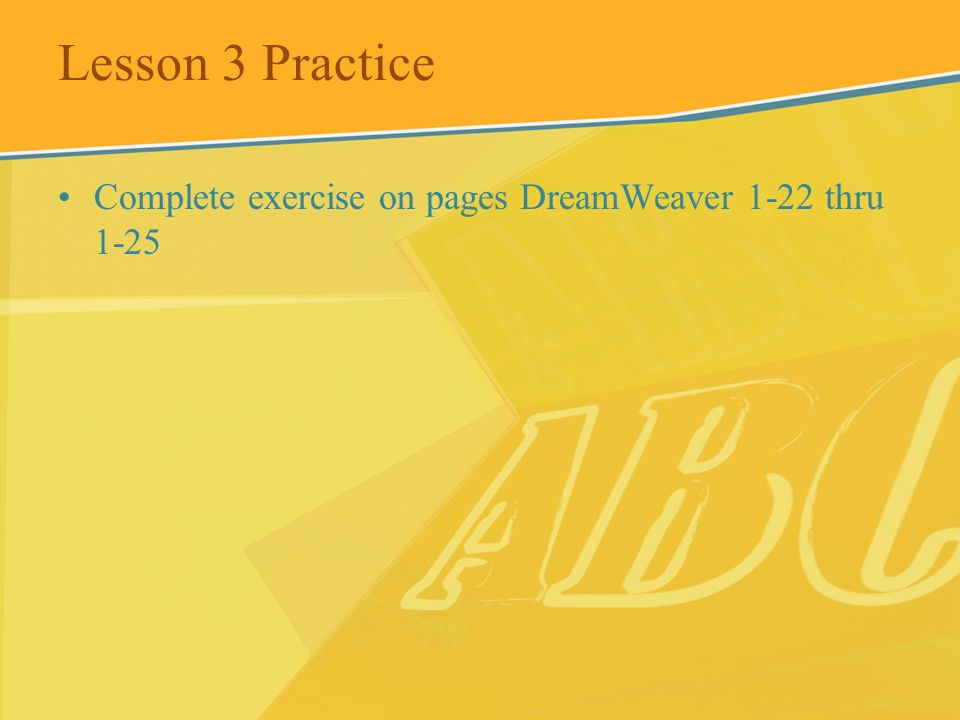 Lesson 3 Practice Complete exercise on pages DreamWeaver 1-22 thru 1-25