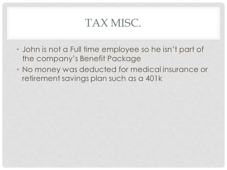 Tax Misc. John is not a Full time employee so he isn't part of the company's Benefit Package.