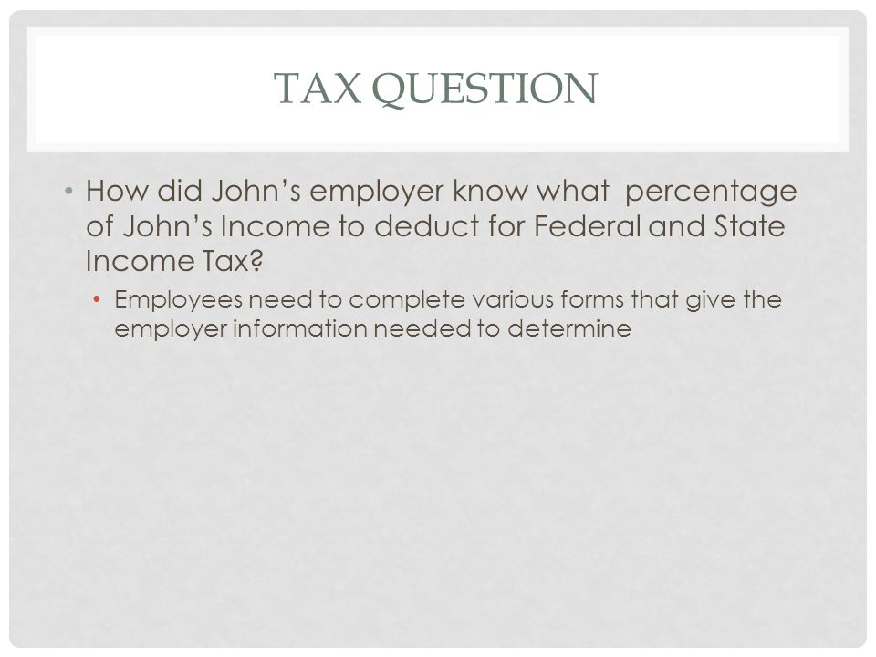Tax Question How did John's employer know what percentage of John's Income to deduct for Federal and State Income Tax