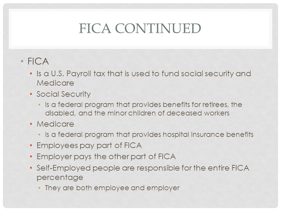 FICA Continued FICA. Is a U.S. Payroll tax that is used to fund social security and Medicare. Social Security.