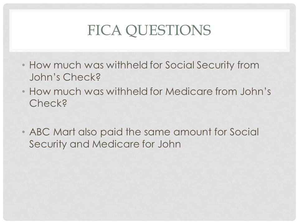 FICA Questions How much was withheld for Social Security from John's Check How much was withheld for Medicare from John's Check