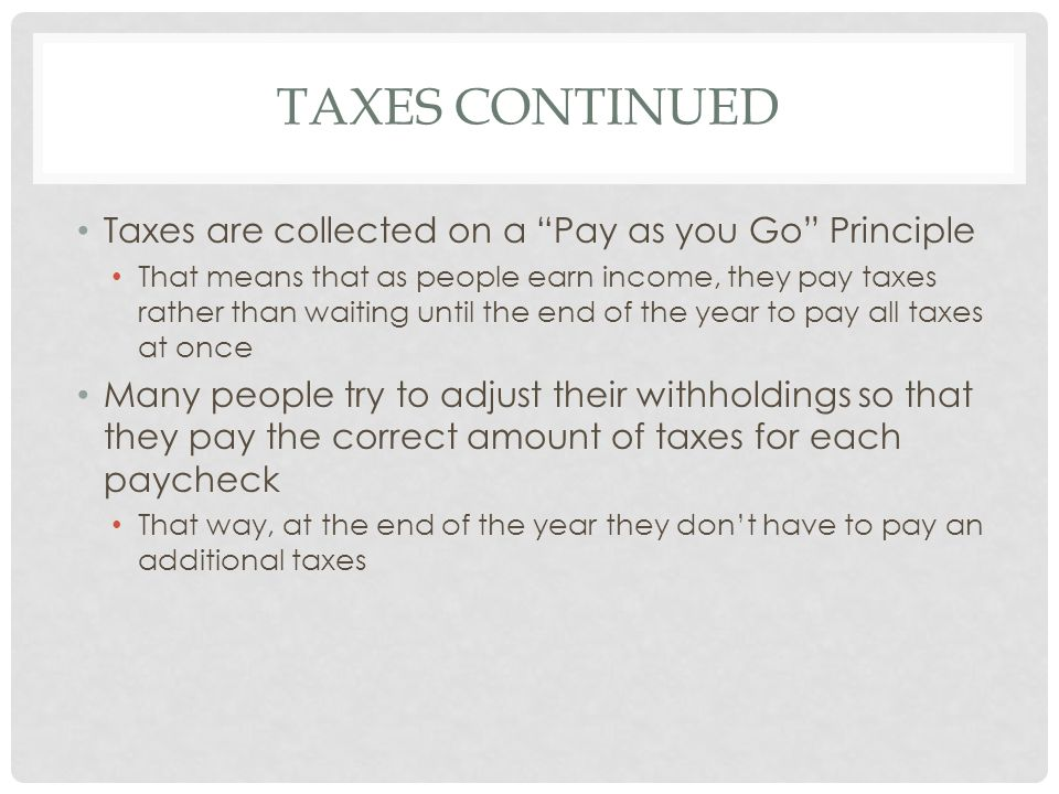 Taxes continued Taxes are collected on a Pay as you Go Principle