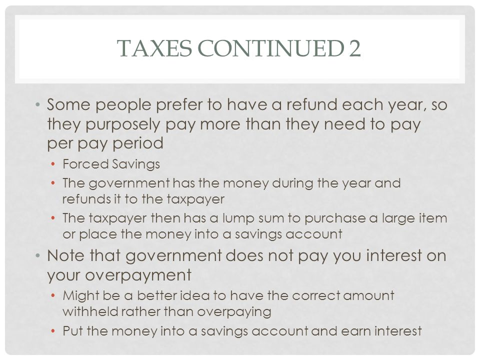Taxes Continued 2 Some people prefer to have a refund each year, so they purposely pay more than they need to pay per pay period.