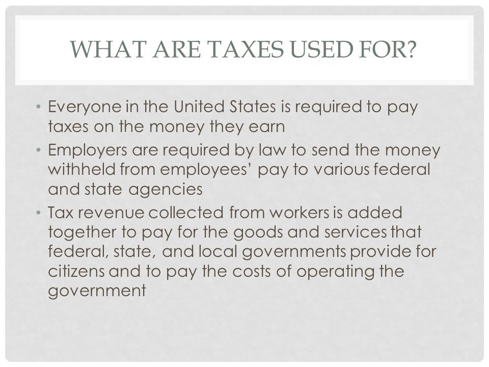 What ARE Taxes used For Everyone in the United States is required to pay taxes on the money they earn.