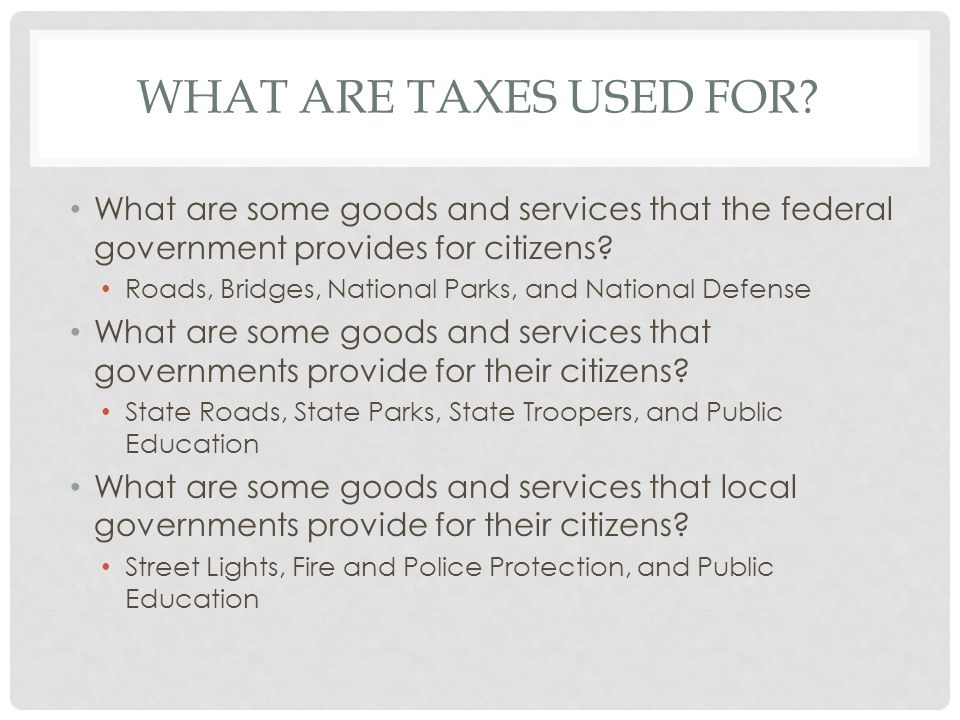 What ARE Taxes used For What are some goods and services that the federal government provides for citizens