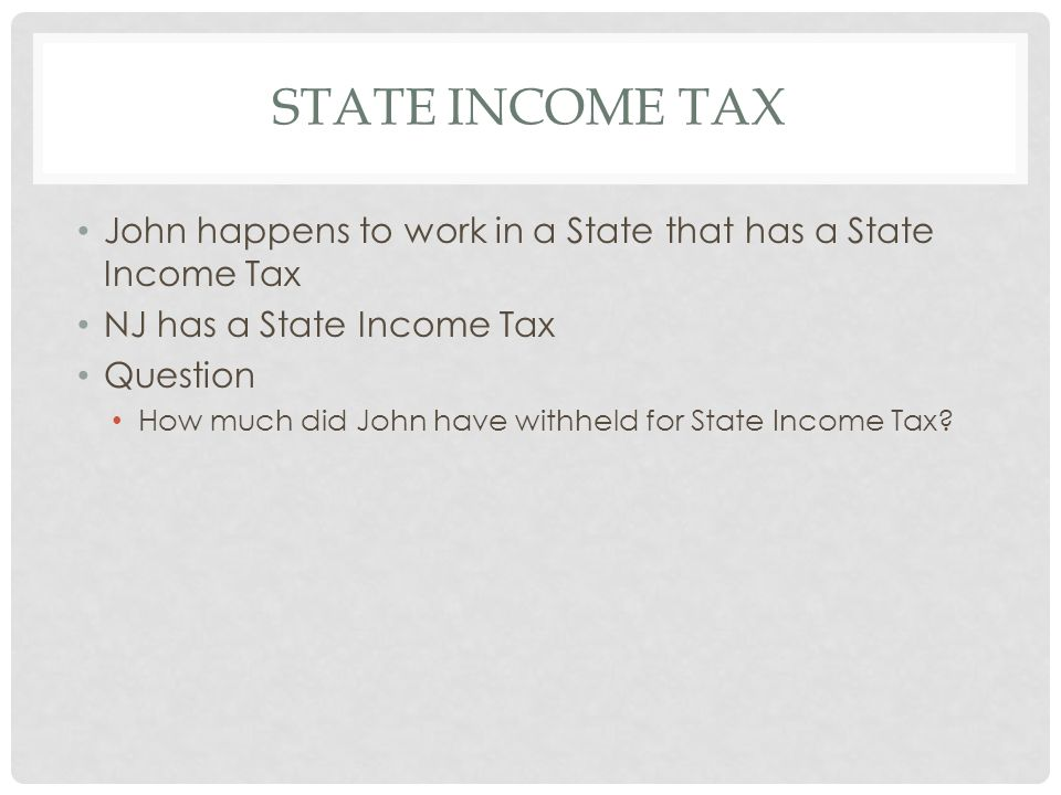 State Income Tax John happens to work in a State that has a State Income Tax. NJ has a State Income Tax.
