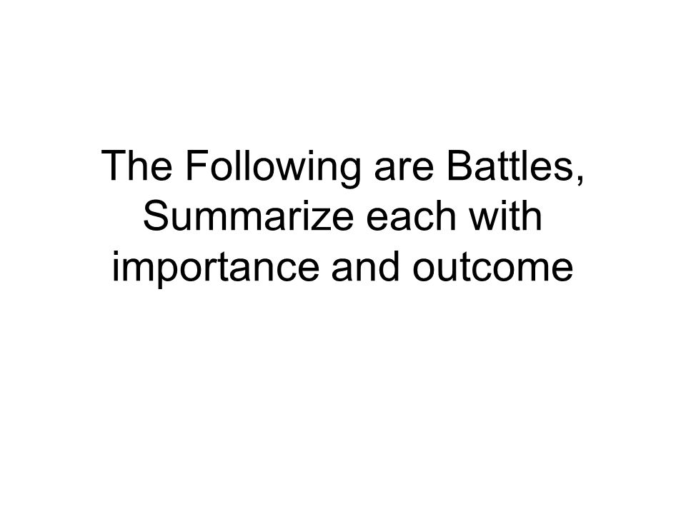 The Following are Battles, Summarize each with importance and outcome