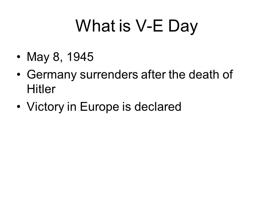 What is V-E Day May 8, Germany surrenders after the death of Hitler.