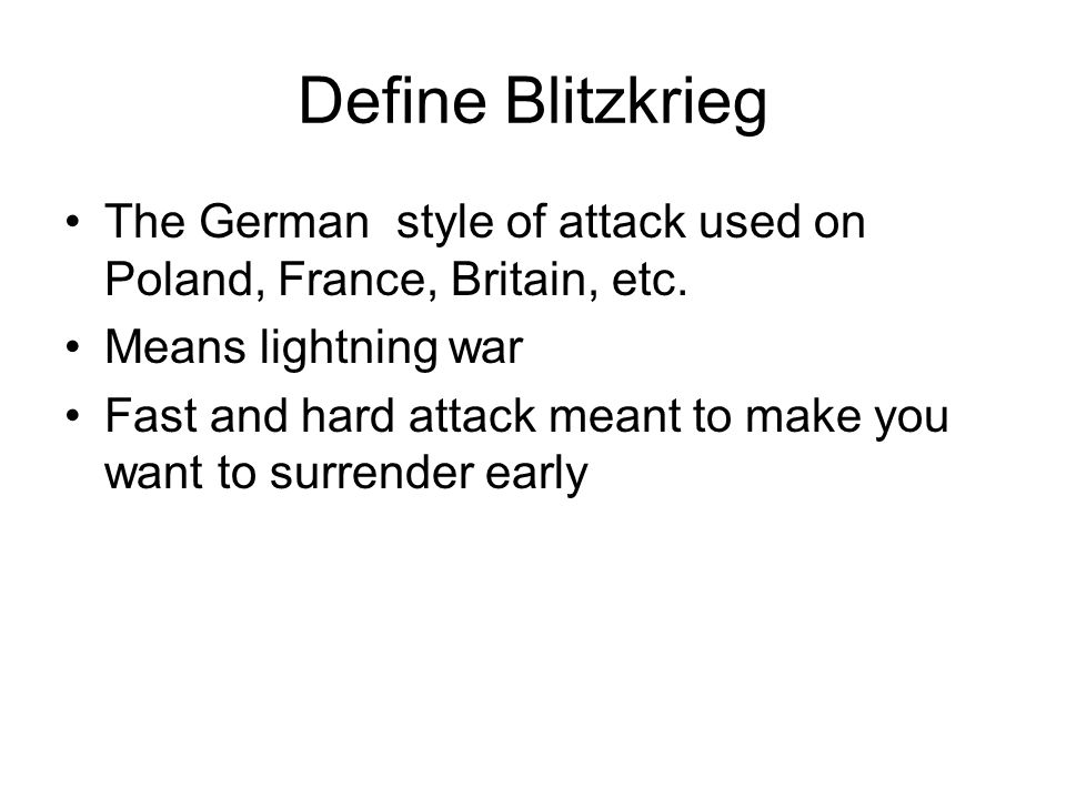 Define Blitzkrieg The German style of attack used on Poland, France, Britain, etc. Means lightning war.