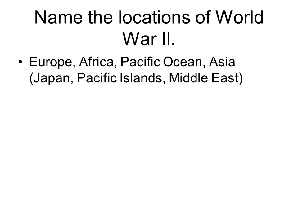 Name the locations of World War II.