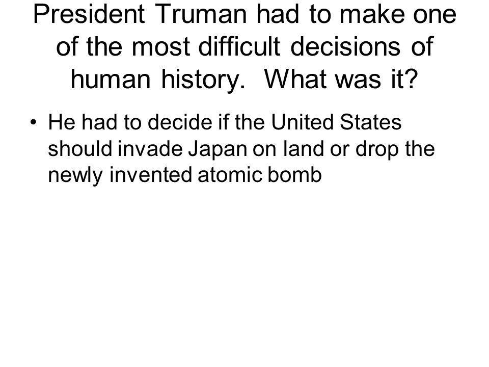 President Truman had to make one of the most difficult decisions of human history. What was it
