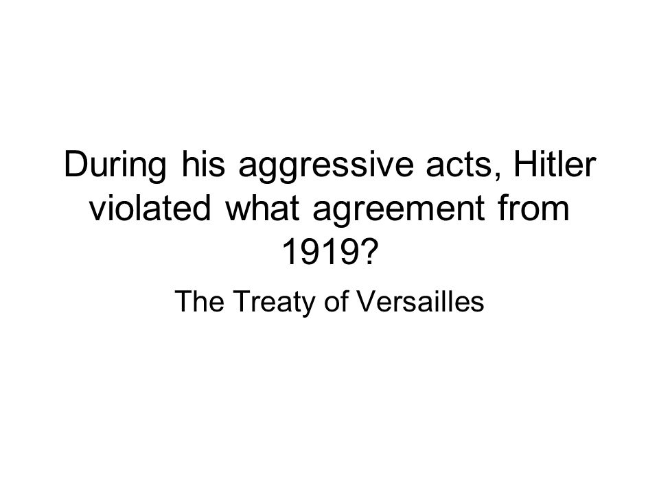 During his aggressive acts, Hitler violated what agreement from 1919