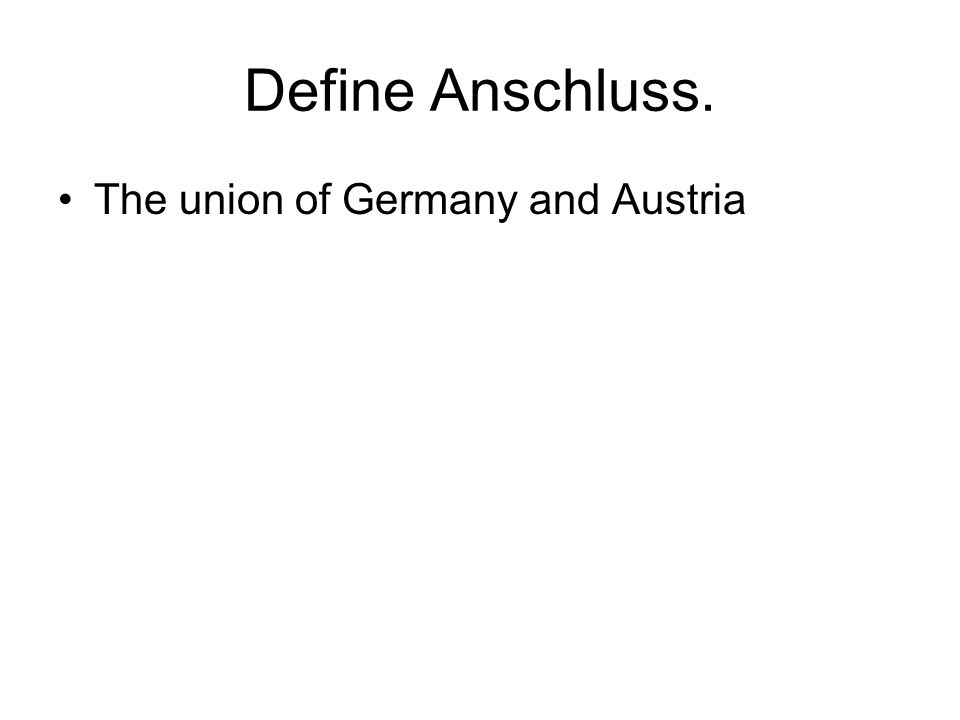 Define Anschluss. The union of Germany and Austria