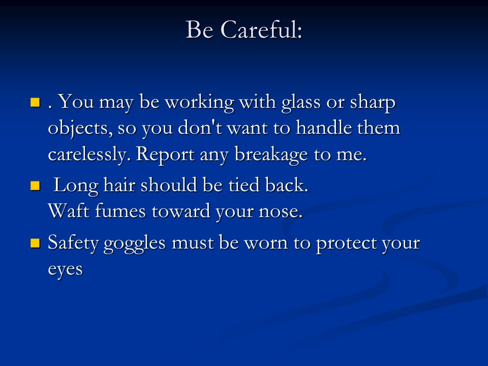 Be Careful: . You may be working with glass or sharp objects, so you don t want to handle them carelessly. Report any breakage to me.