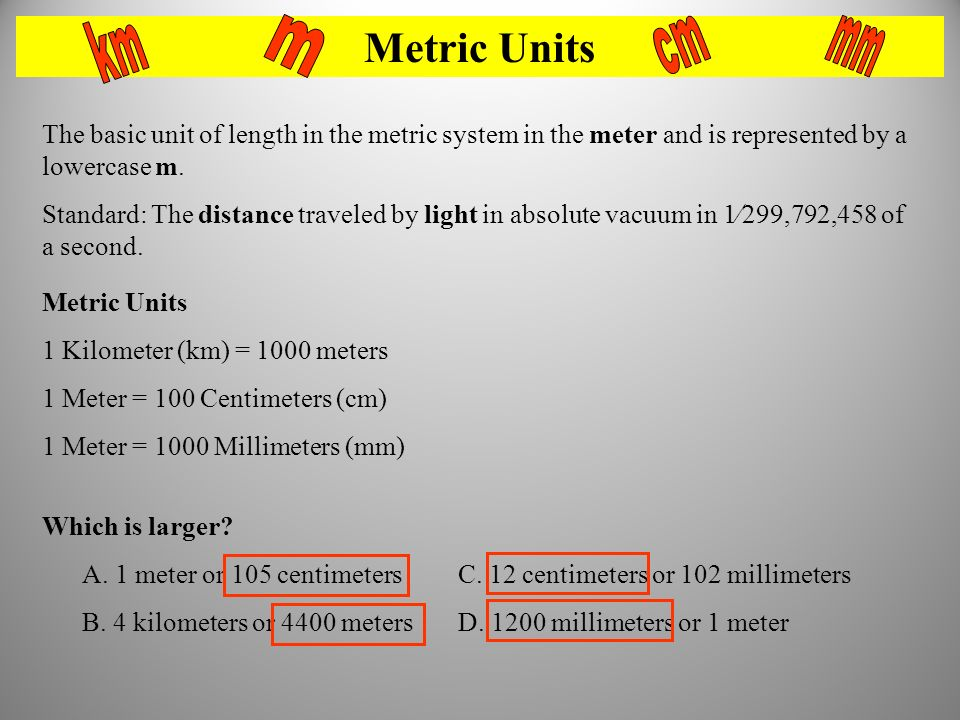Metric Units km. m. cm. mm. The basic unit of length in the metric system in the meter and is represented by a lowercase m.