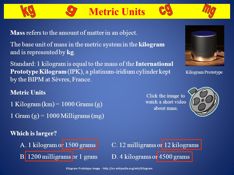 Metric Units kg. g. cg. mg. Kilogram Prototype. Mass refers to the amount of matter in an object.