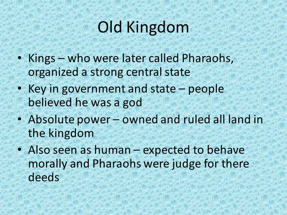 Old Kingdom Kings – who were later called Pharaohs, organized a strong central state. Key in government and state – people believed he was a god.