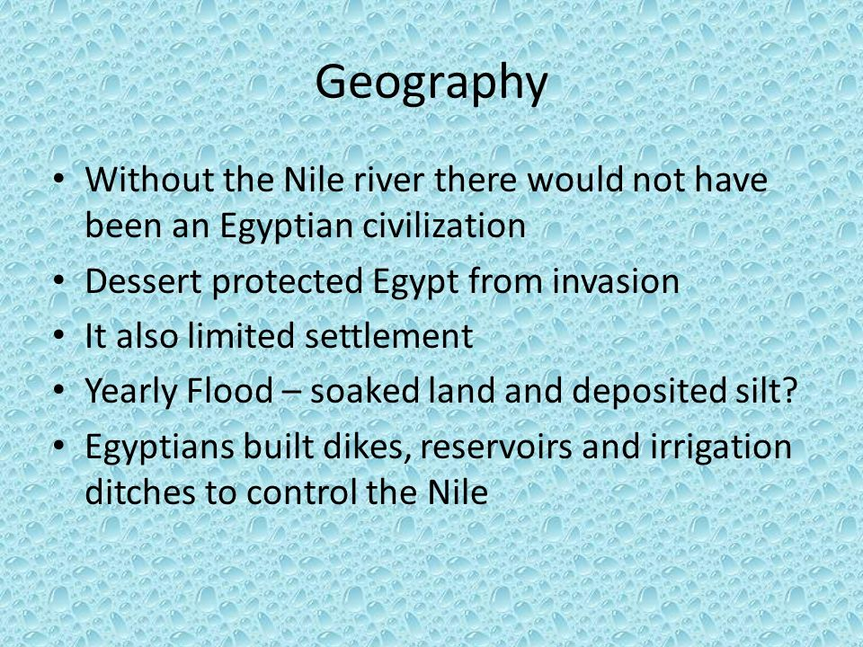 Geography Without the Nile river there would not have been an Egyptian civilization. Dessert protected Egypt from invasion.