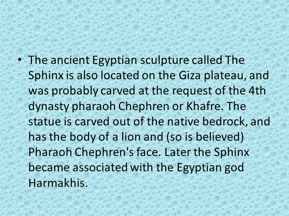 The ancient Egyptian sculpture called The Sphinx is also located on the Giza plateau, and was probably carved at the request of the 4th dynasty pharaoh Chephren or Khafre.