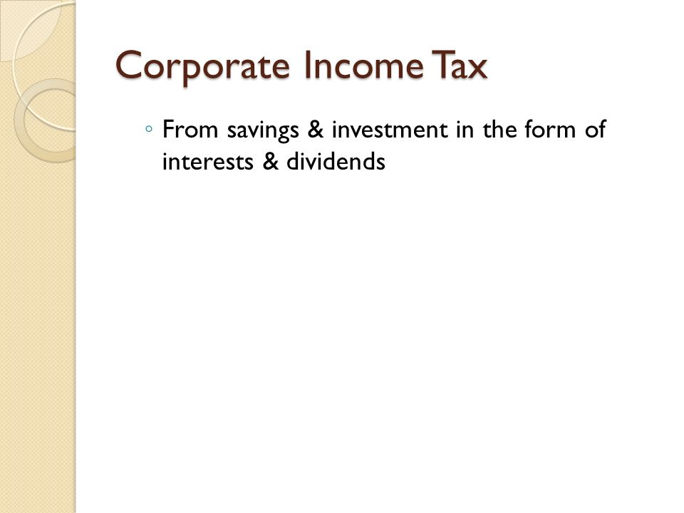 Corporate Income Tax From savings & investment in the form of interests & dividends