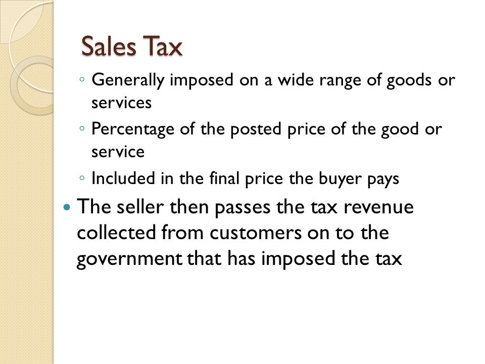 Sales Tax Generally imposed on a wide range of goods or services. Percentage of the posted price of the good or service.