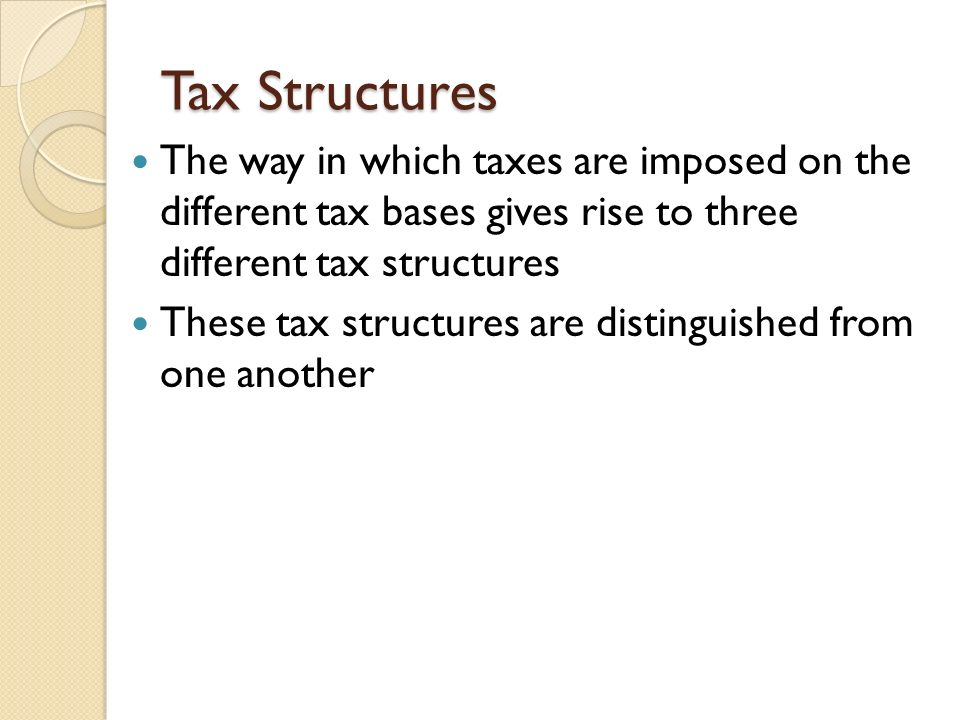 Tax Structures The way in which taxes are imposed on the different tax bases gives rise to three different tax structures.