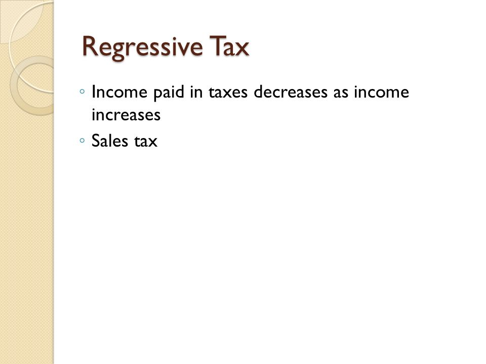 Regressive Tax Income paid in taxes decreases as income increases