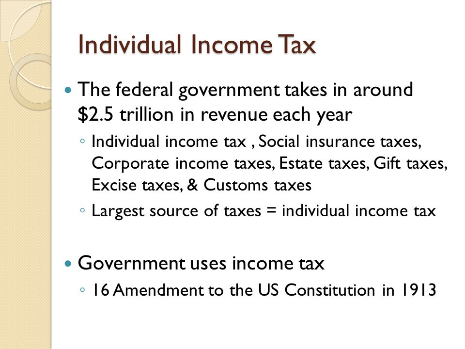 Individual Income Tax The federal government takes in around $2.5 trillion in revenue each year.