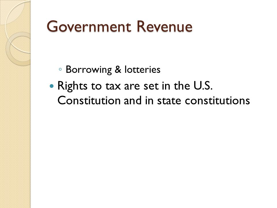 Government Revenue Borrowing & lotteries. Rights to tax are set in the U.S.