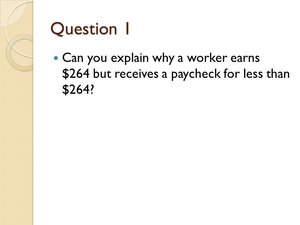 Question 1 Can you explain why a worker earns $264 but receives a paycheck for less than $264