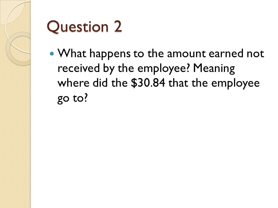 Question 2 What happens to the amount earned not received by the employee.