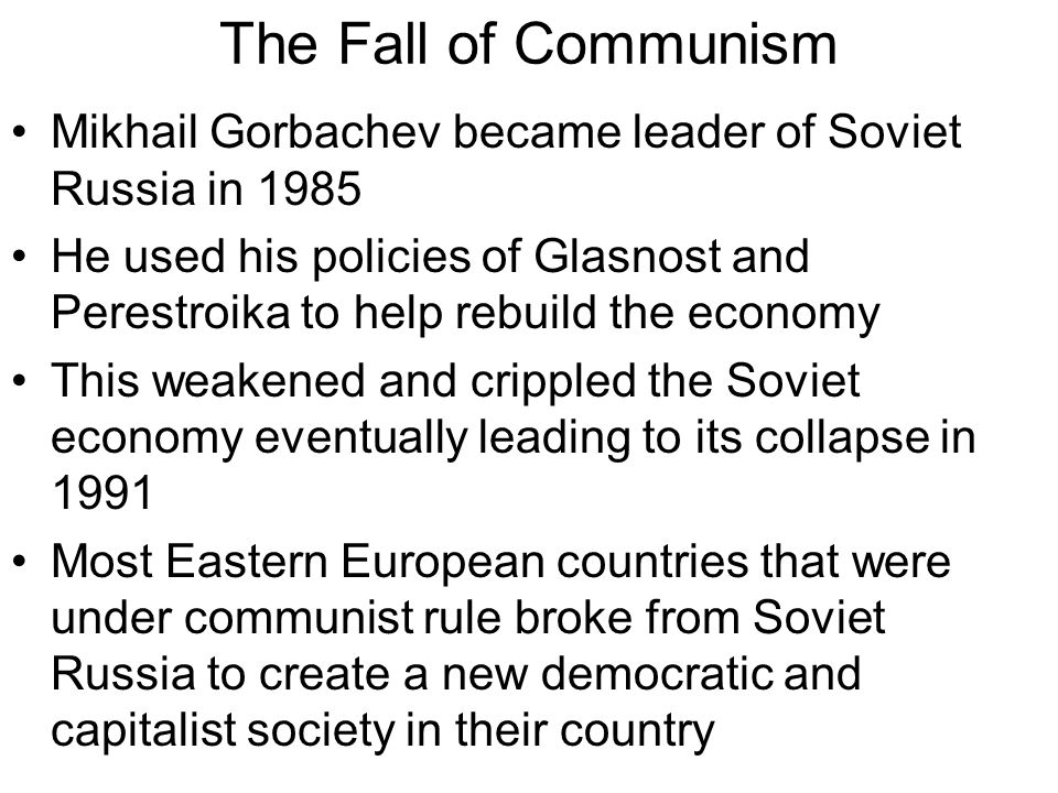 The Fall of Communism Mikhail Gorbachev became leader of Soviet Russia in 1985.