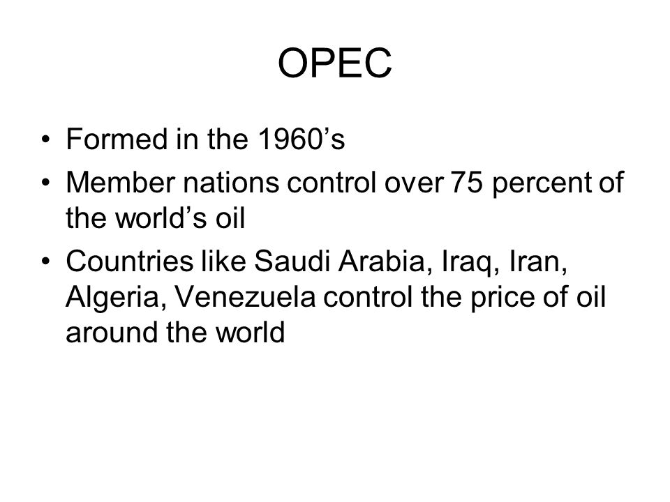 OPEC Formed in the 1960's. Member nations control over 75 percent of the world's oil.