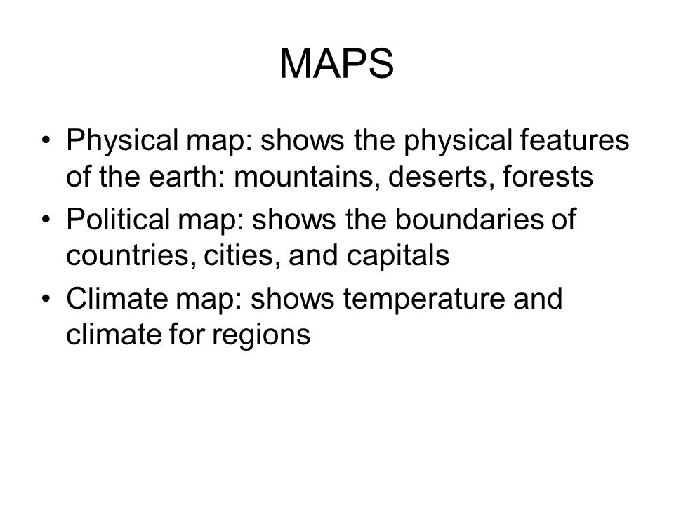 MAPS Physical map: shows the physical features of the earth: mountains, deserts, forests.