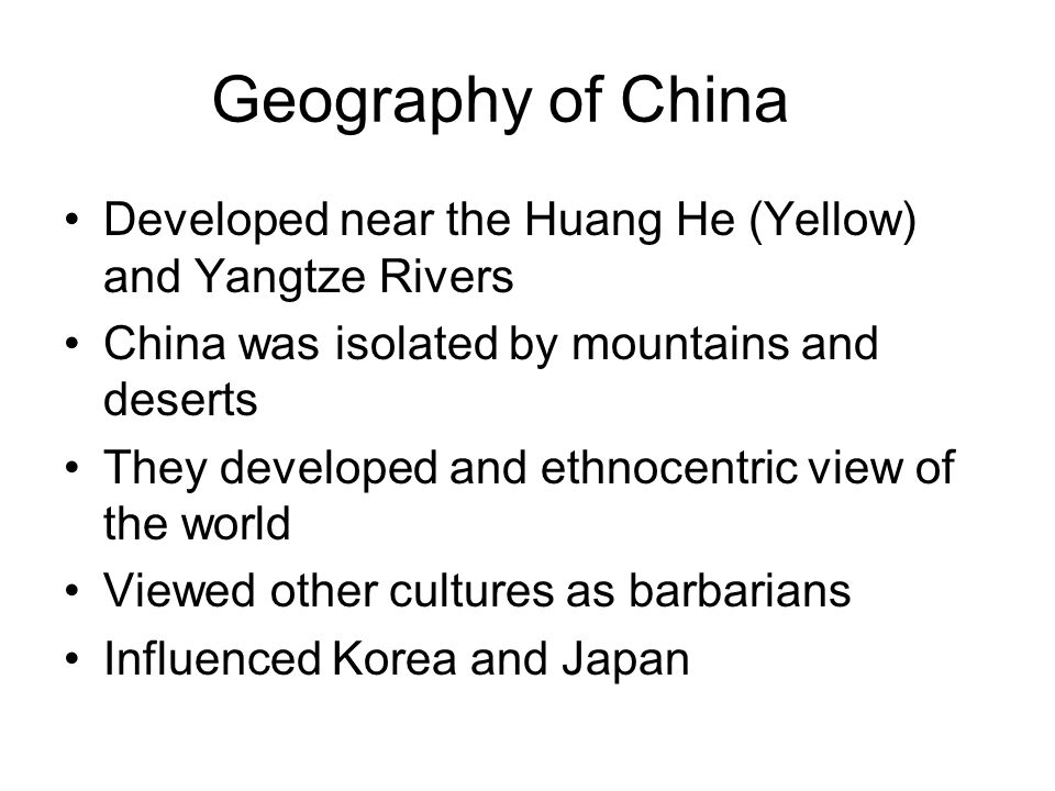 Geography of China Developed near the Huang He (Yellow) and Yangtze Rivers. China was isolated by mountains and deserts.