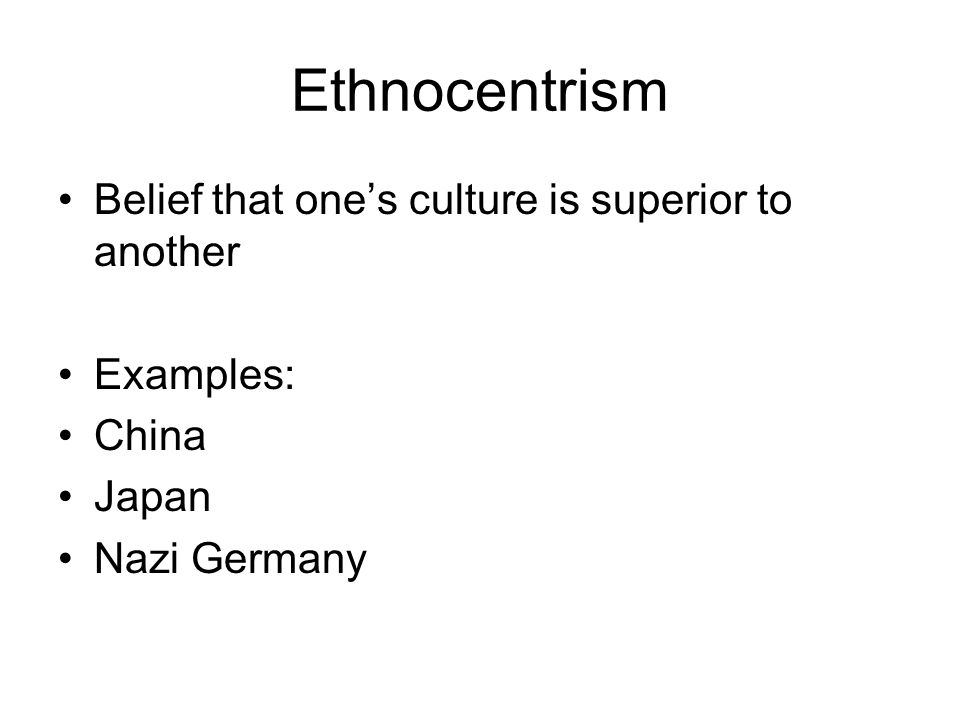 Ethnocentrism Belief that one's culture is superior to another