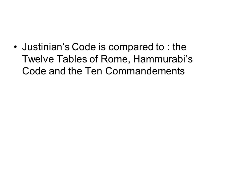 Justinian's Code is compared to : the Twelve Tables of Rome, Hammurabi's Code and the Ten Commandements