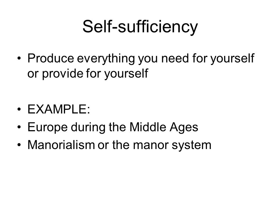 Self-sufficiency Produce everything you need for yourself or provide for yourself. EXAMPLE: Europe during the Middle Ages.