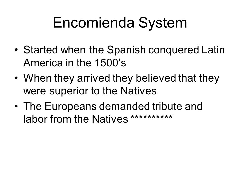 Encomienda System Started when the Spanish conquered Latin America in the 1500's.
